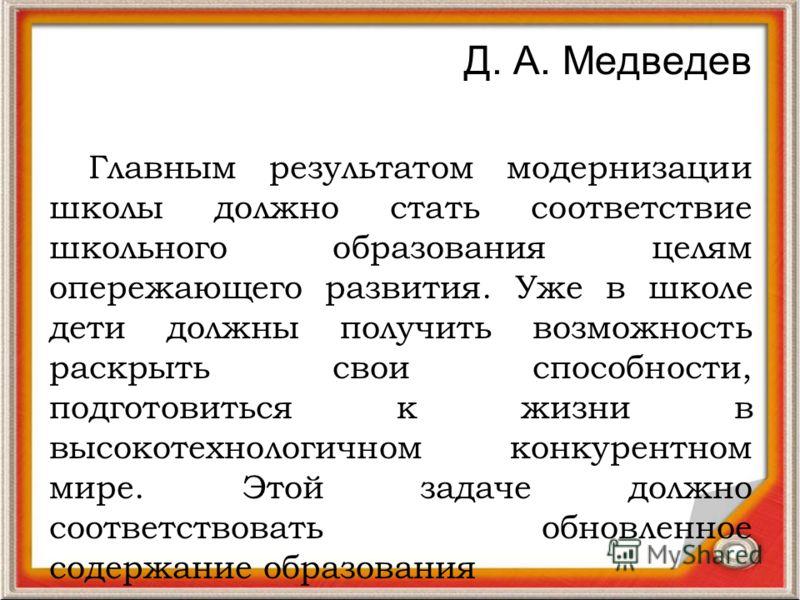Д. А. Медведев Главным результатом модернизации школы должно стать соответствие школьного образования целям опережающего развития. Уже в школе дети должны получить возможность раскрыть свои способности, подготовиться к жизни в высокотехнологичном кон