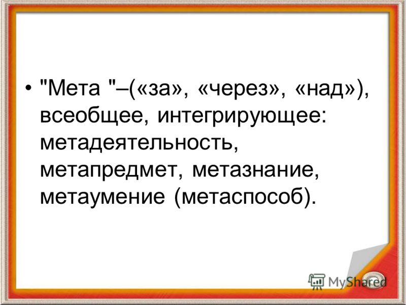 Мета –(«за», «через», «над»), всеобщее, интегрирующее: метадеятельность, метапредмет, метазнание, метаумение (метаспособ).