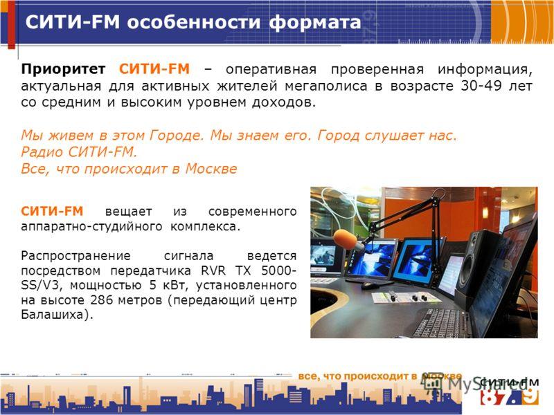 СИТИ-FM особенности формата Приоритет СИТИ-FM – оперативная проверенная информация, актуальная для активных жителей мегаполиса в возрасте 30-49 лет со средним и высоким уровнем доходов. Мы живем в этом Городе. Мы знаем его. Город слушает нас. Радио С