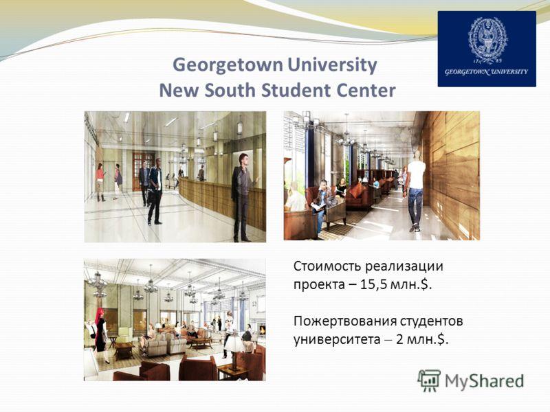 Georgetown University New South Student Center Стоимость реализации проекта – 15,5 млн.$. Пожертвования студентов университета – 2 млн.$.