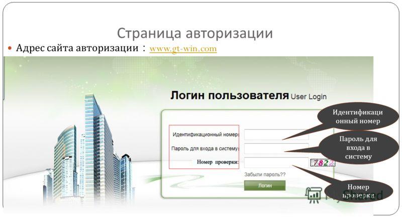 Страница авторизации Адрес сайта авторизации www.gt-win.com www.gt-win.com Идентификаци онный номер Пароль для входа в систему Номер проверки