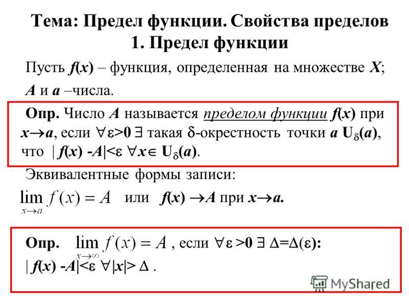 1 Тема: Предел функции. Свойства пределов 1. Предел функции Пусть f(x) – функция, определенная на множестве Х; А и а –числа. Опр. Число А называется пределом функции f(x) при x a, если >0 такая -окрестность точки а U (a), что | f(x) -A|< x U (a). Экв