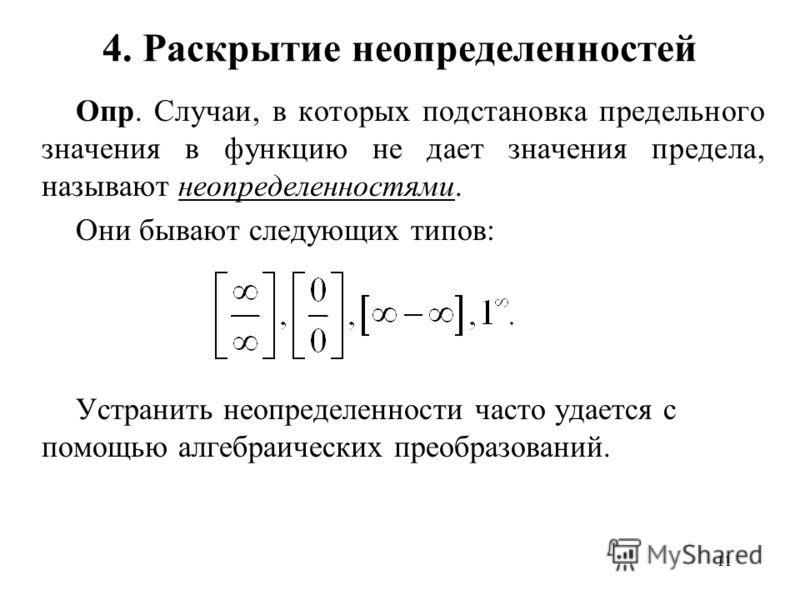 11 4. Раскрытие неопределенностей Опр. Случаи, в которых подстановка предельного значения в функцию не дает значения предела, называют неопределенностями. Они бывают следующих типов: Устранить неопределенности часто удается с помощью алгебраических п