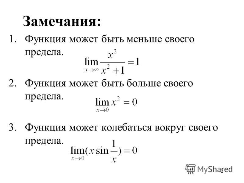 2 Замечания: 1.Функция может быть меньше своего предела. 2.Функция может быть больше своего предела. 3.Функция может колебаться вокруг своего предела.