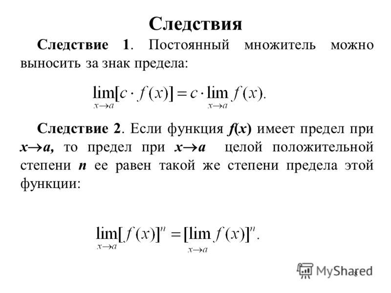 8 Следствия Следствие 1. Постоянный множитель можно выносить за знак предела: Следствие 2. Если функция f(x) имеет предел при x a, то предел при x a целой положительной степени n ее равен такой же степени предела этой функции: