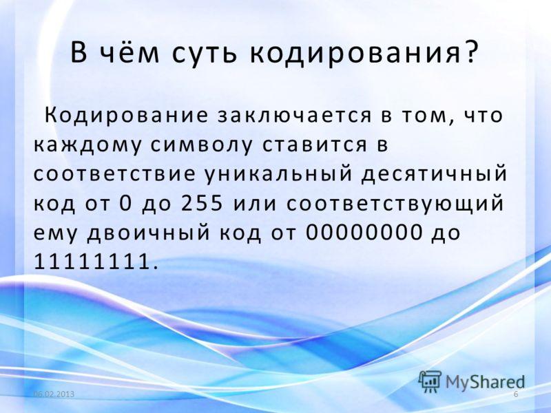 В чём суть кодирования? Кодирование заключается в том, что каждому символу ставится в соответствие уникальный десятичный код от 0 до 255 или соответствующий ему двоичный код от 00000000 до 11111111. 06.02.20136
