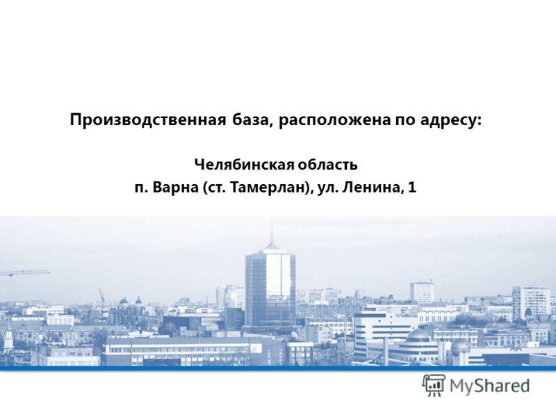 Производственная база, расположена по адресу: Челябинская область п. Варна (ст. Тамерлан), ул. Ленина, 1
