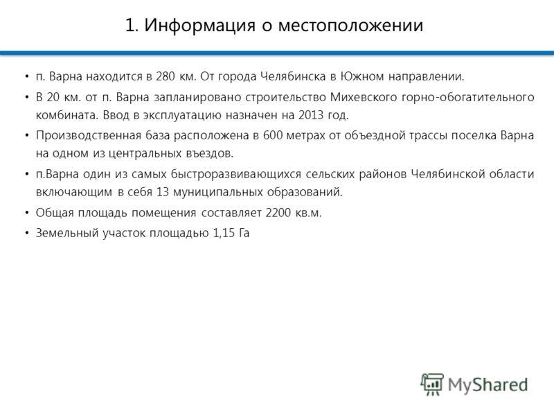 1. Информация о местоположении п. Варна находится в 280 км. От города Челябинска в Южном направлении. В 20 км. от п. Варна запланировано строительство Михевского горно-обогатительного комбината. Ввод в эксплуатацию назначен на 2013 год. Производствен