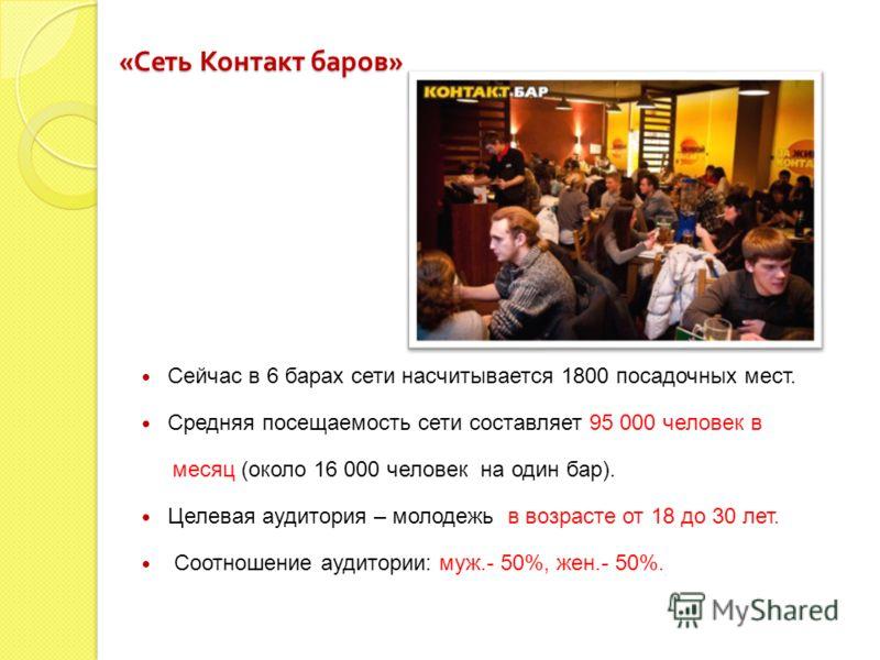 « Сеть Контакт баров » Сейчас в 6 барах сети насчитывается 1800 посадочных мест. Средняя посещаемость сети составляет 95 000 человек в месяц (около 16 000 человек на один бар). Целевая аудитория – молодежь в возрасте от 18 до 30 лет. Соотношение ауди