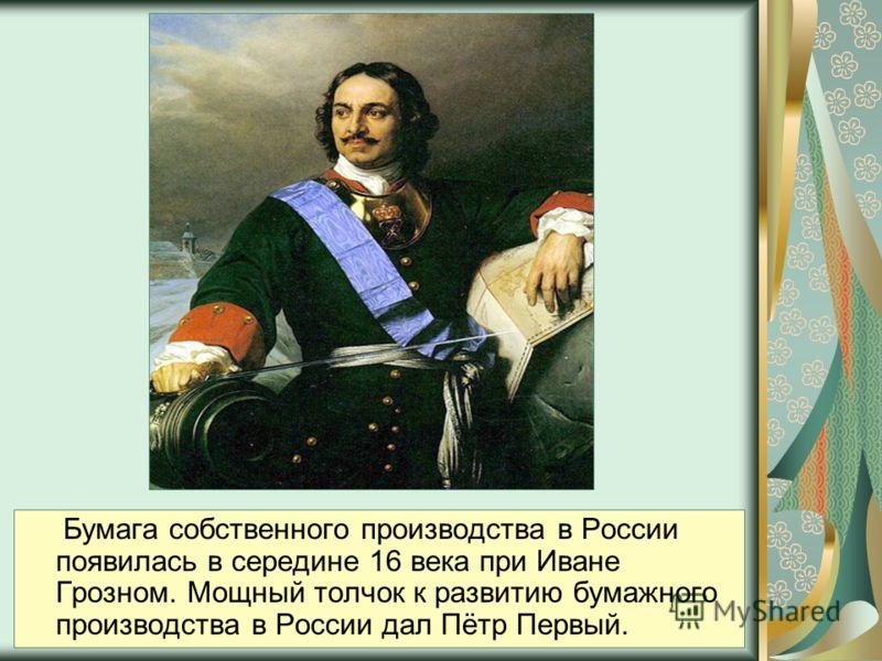 Бумага собственного производства в России появилась в середине 16 века при Иване Грозном. Мощный толчок к развитию бумажного производства в России дал Пётр Первый.