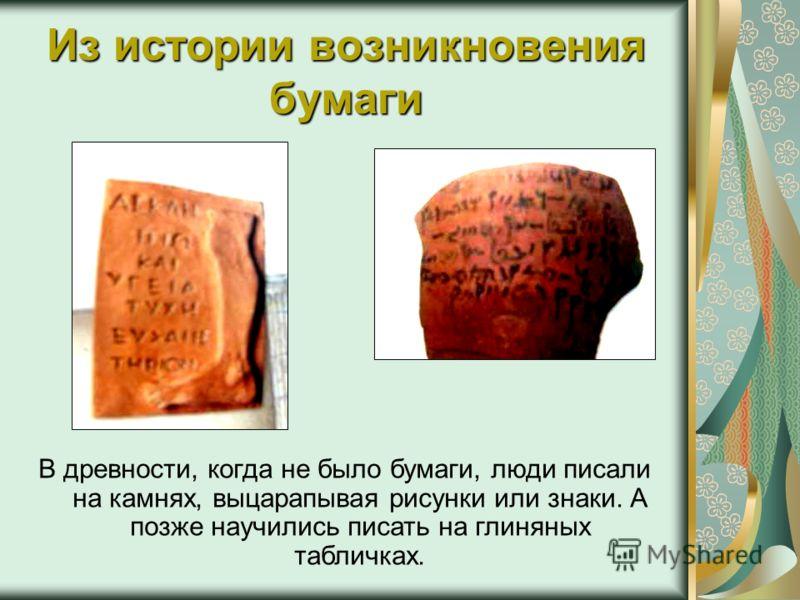 Из истории возникновения бумаги В древности, когда не было бумаги, люди писали на камнях, выцарапывая рисунки или знаки. А позже научились писать на глиняных табличках.
