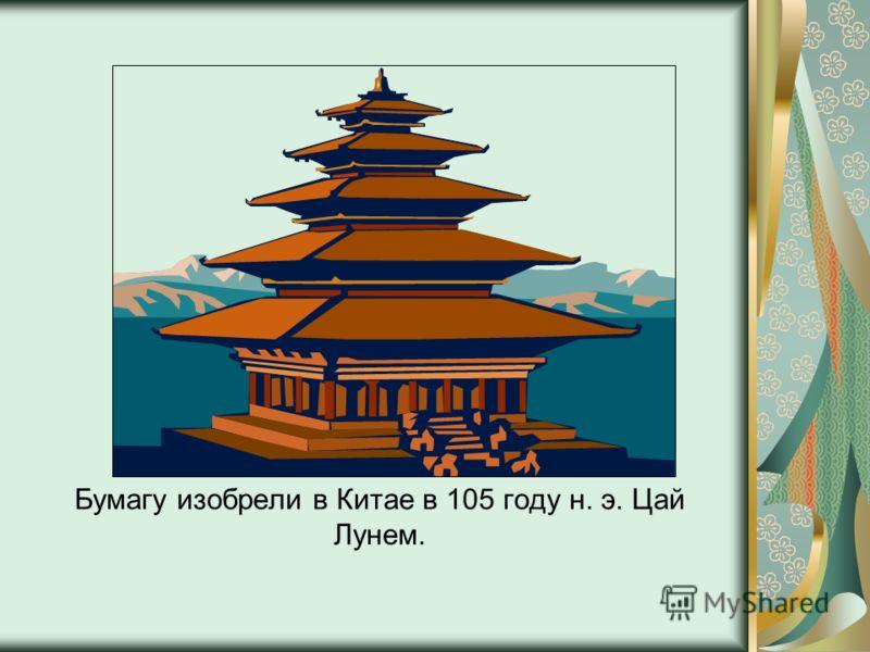 Бумагу изобрели в Китае в 105 году н. э. Цай Лунем.