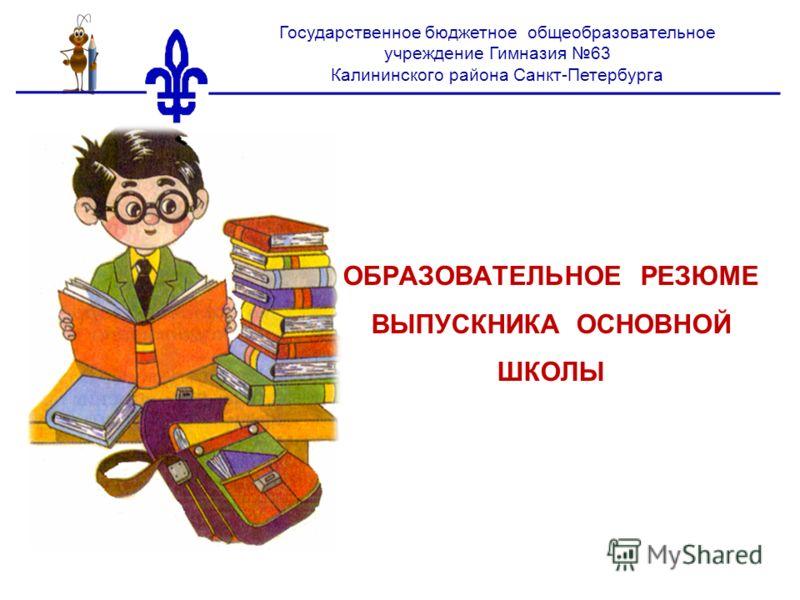 ОБРАЗОВАТЕЛЬНОЕ РЕЗЮМЕ ВЫПУСКНИКА ОСНОВНОЙ ШКОЛЫ Государственное бюджетное общеобразовательное учреждение Гимназия 63 Калининского района Санкт-Петербурга