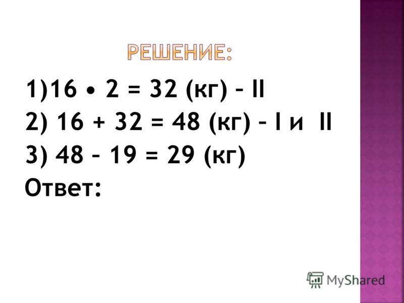 1)16 2 = 32 (кг) – II 2) 16 + 32 = 48 (кг) – I и II 3) 48 – 19 = 29 (кг) Ответ: