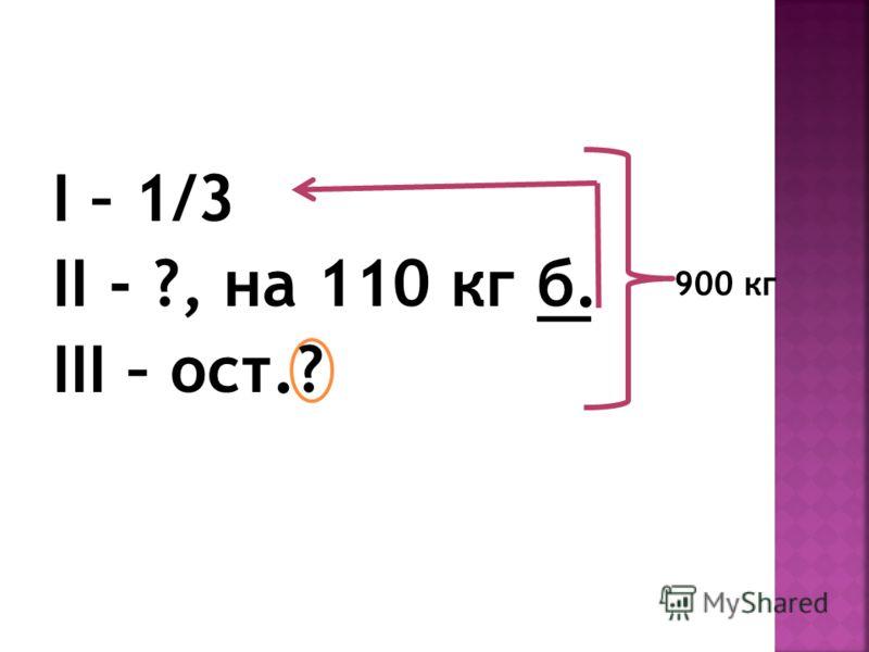 I – 1/3 II - ?, на 110 кг б. III – ост.? 900 кг