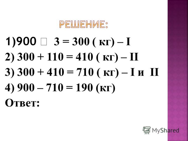 1)900 3 = 300 ( кг) – I 2) 300 + 110 = 410 ( кг) – II 3) 300 + 410 = 710 ( кг) – I и II 4) 900 – 710 = 190 (кг) Ответ: