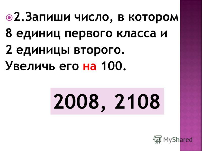 2.Запиши число, в котором 8 единиц первого класса и 2 единицы второго. Увеличь его на 100. 2008, 2108