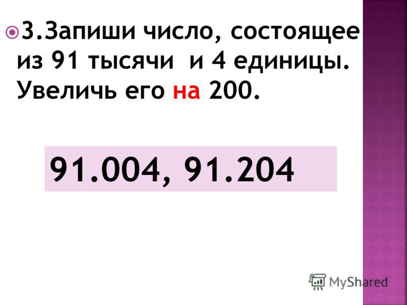 3.Запиши число, состоящее из 91 тысячи и 4 единицы. Увеличь его на 200. 91.004, 91.204