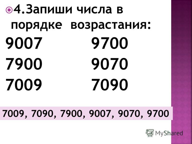 4.Запиши числа в порядке возрастания: 9007 9700 7900 9070 7009 7090 7009, 7090, 7900, 9007, 9070, 9700