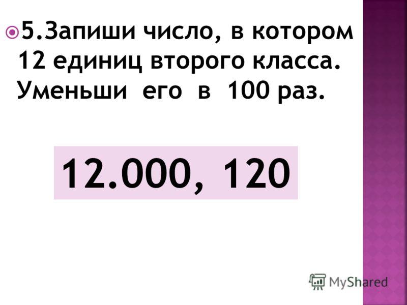 5.Запиши число, в котором 12 единиц второго класса. Уменьши его в 100 раз. 12.000, 120
