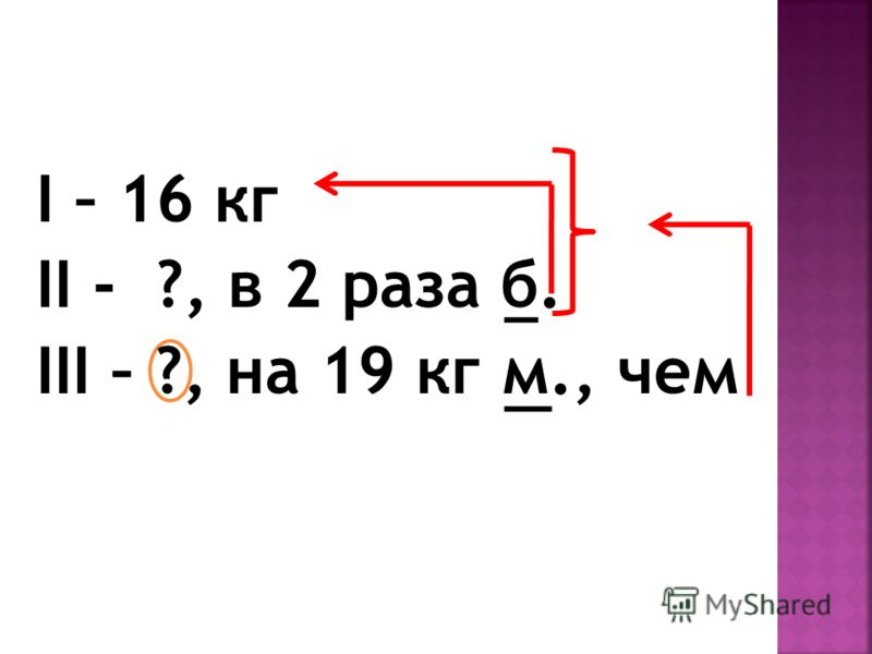 I – 16 кг II - ?, в 2 раза б. III – ?, на 19 кг м., чем