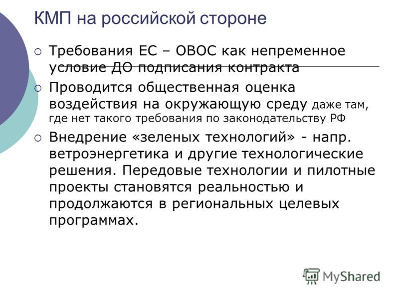 КМП на российской стороне Требования ЕС – ОВОС как непременное условие ДО подписания контракта Проводится общественная оценка воздействия на окружающую среду даже там, где нет такого требования по законодательству РФ Внедрение «зеленых технологий» -