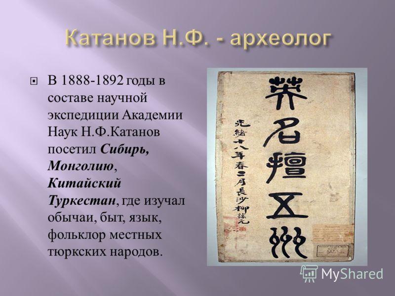 В 1888-1892 годы в составе научной экспедиции Академии Наук Н. Ф. Катанов посетил Сибирь, Монголию, Китайский Туркестан, где изучал обычаи, быт, язык, фольклор местных тюркских народов.