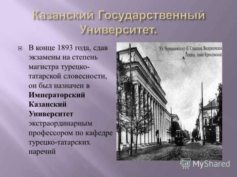 В конце 1893 года, сдав экзамены на степень магистра турецко - татарской словесности, он был назначен в Императорский Казанский Университет экстраординарным профессором по кафедре турецко - татарских наречий