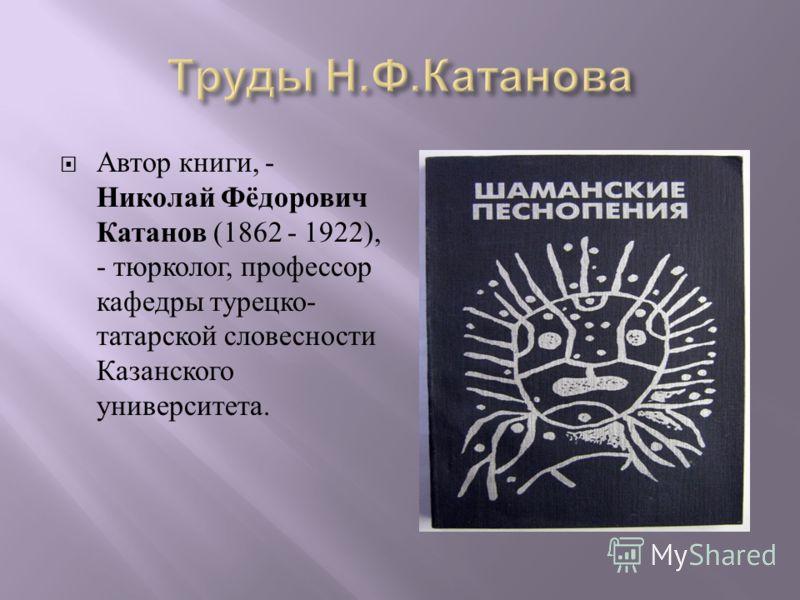 Автор книги, - Николай Фёдорович Катанов (1862 - 1922), - тюрколог, профессор кафедры турецко - татарской словесности Казанского университета.