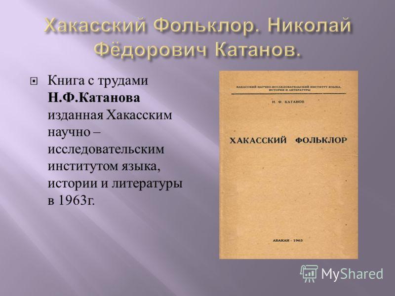 Книга с трудами Н. Ф. Катанова изданная Хакасским научно – исследовательским институтом языка, истории и литературы в 1963 г.