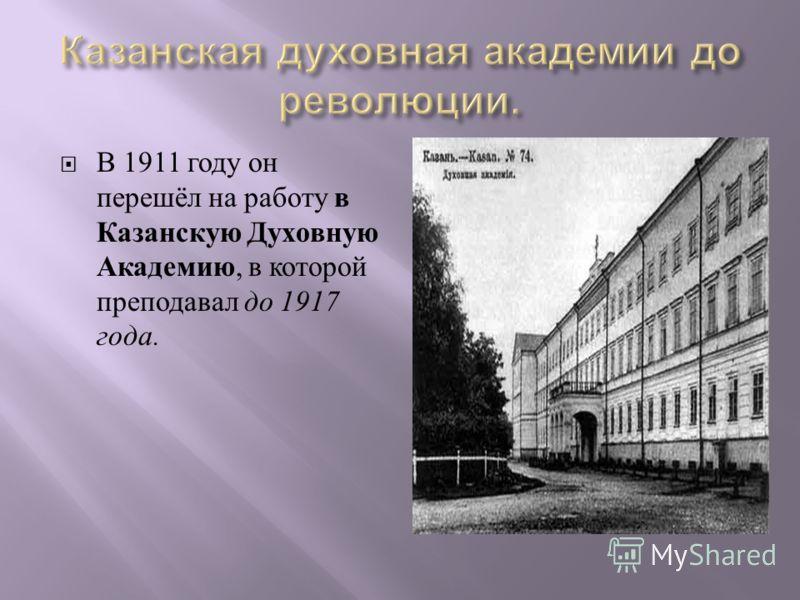 В 1911 году он перешёл на работу в Казанскую Духовную Академию, в которой преподавал до 1917 года.