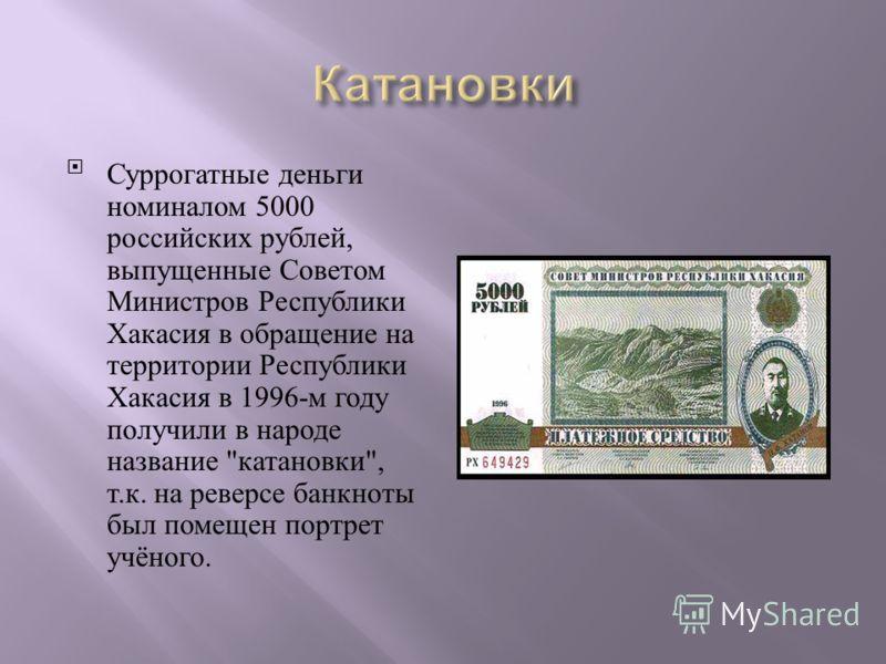Суррогатные деньги номиналом 5000 российских рублей, выпущенные Советом Министров Республики Хакасия в обращение на территории Республики Хакасия в 1996- м году получили в народе название