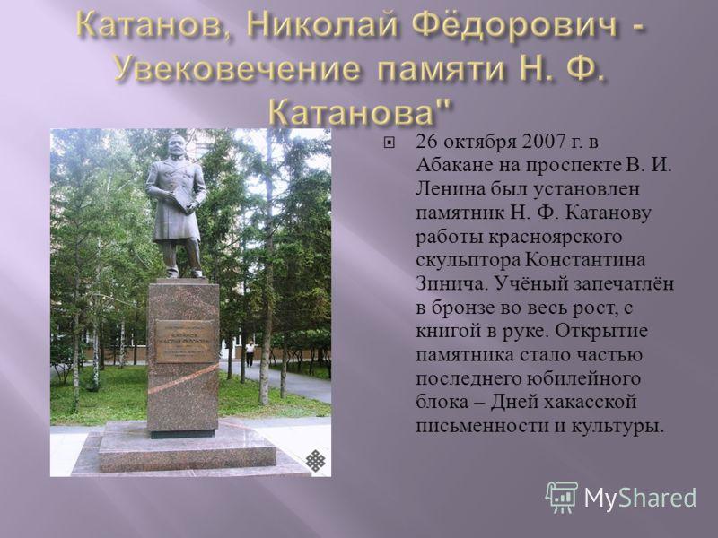 26 октября 2007 г. в Абакане на проспекте В. И. Ленина был установлен памятник Н. Ф. Катанову работы красноярского скульптора Константина Зинича. Учёный запечатлён в бронзе во весь рост, с книгой в руке. Открытие памятника стало частью последнего юби