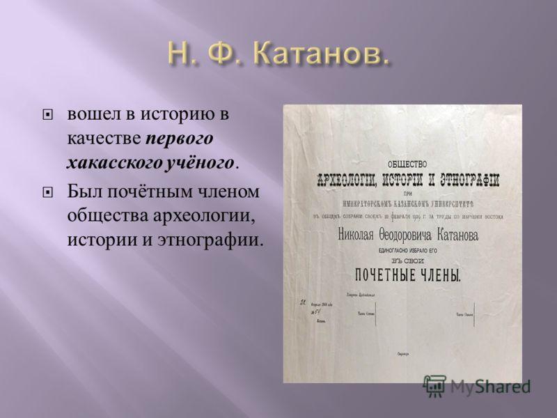вошел в историю в качестве первого хакасского учёного. Был почётным членом общества археологии, истории и этнографии.