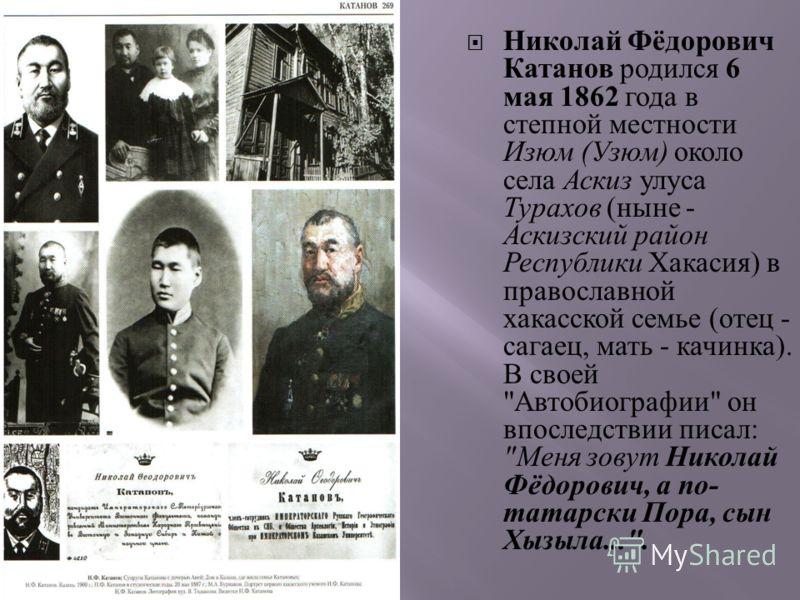 Николай Фёдорович Катанов родился 6 мая 1862 года в степной местности Изюм ( Узюм ) около села Аскиз улуса Турахов ( ныне - Аскизский район Республики Хакасия ) в православной хакасской семье ( отец - сагаец, мать - качинка ). В своей