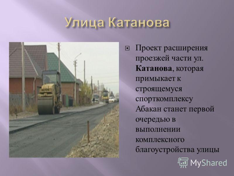 Проект расширения проезжей части ул. Катанова, которая примыкает к строящемуся спорткомплексу Абакан станет первой очередью в выполнении комплексного благоустройства улицы