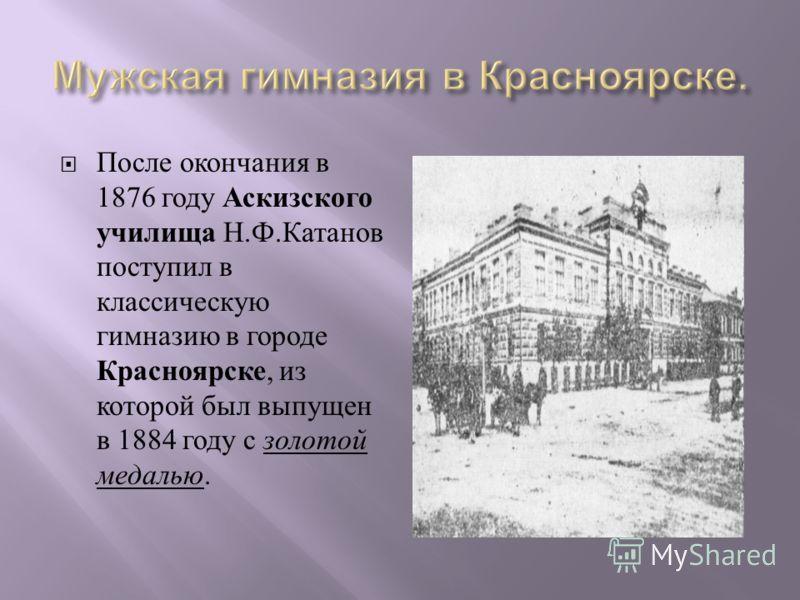 После окончания в 1876 году Аскизского училища Н. Ф. Катанов поступил в классическую гимназию в городе Красноярске, из которой был выпущен в 1884 году с золотой медалью.
