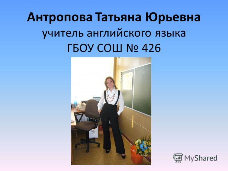 Антропова Татьяна Юрьевна учитель английского языка ГБОУ СОШ 426