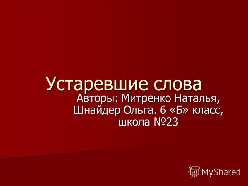 Устаревшие слова Авторы: Митренко Наталья, Шнайдер Ольга. 6 «Б» класс, школа 23