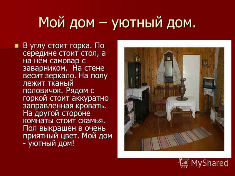 Мой дом – уютный дом. В углу стоит горка. По середине стоит стол, а на нём самовар с заварником. На стене весит зеркало. На полу лежит тканый половичок. Рядом с горкой стоит аккуратно заправленная кровать. На другой стороне комнаты стоит скамья. Пол