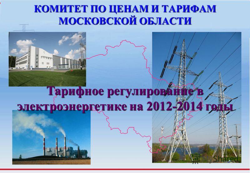 КОМИТЕТ ПО ЦЕНАМ И ТАРИФАМ МОСКОВСКОЙ ОБЛАСТИ Тарифное регулирование в электроэнергетике на 2012-2014 годы