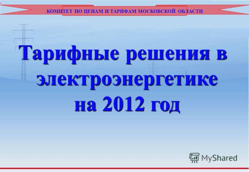 КОМИТЕТ ПО ЦЕНАМ И ТАРИФАМ МОСКОВСКОЙ ОБЛАСТИ Тарифные решения в электроэнергетике на 2012 год