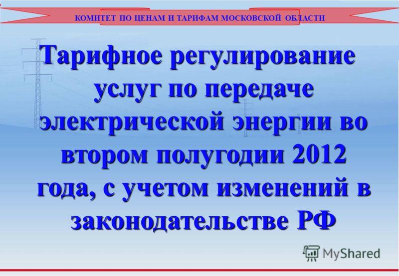 КОМИТЕТ ПО ЦЕНАМ И ТАРИФАМ МОСКОВСКОЙ ОБЛАСТИ Тарифное регулирование услуг по передаче электрической энергии во втором полугодии 2012 года, с учетом изменений в законодательстве РФ