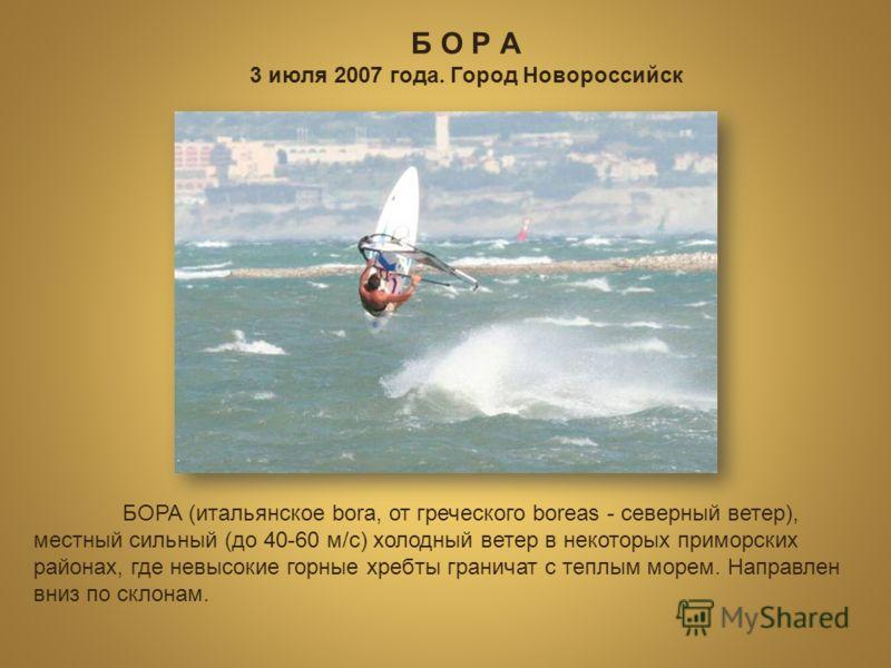 3 июля 2007 года. Город Новороссийск БОРА (итальянское bora, от греческого boreas - северный ветер), местный сильный (до 40-60 м/с) холодный ветер в некоторых приморских районах, где невысокие горные хребты граничат с теплым морем. Направлен вниз по