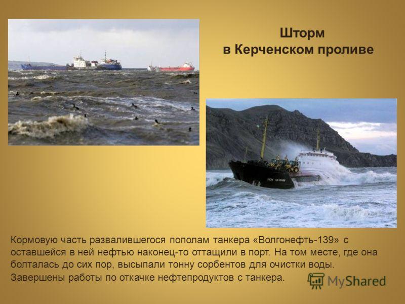 Шторм в Керченском проливе Кормовую часть развалившегося пополам танкера «Волгонефть-139» с оставшейся в ней нефтью наконец-то оттащили в порт. На том месте, где она болталась до сих пор, высыпали тонну сорбентов для очистки воды. Завершены работы по