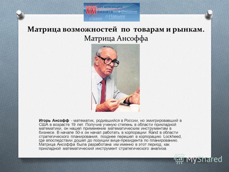 Матрица возможностей по товарам и рынкам. Матрица Ансоффа Игорь Ансофф - математик, родившийся в России, но эмигрировавший в США в возрасте 19 лет. Получив ученую степень в области прикладной математики, он нашел применение математическим инструмента