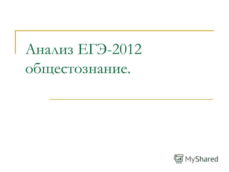 Анализ ЕГЭ-2012 общестознание.