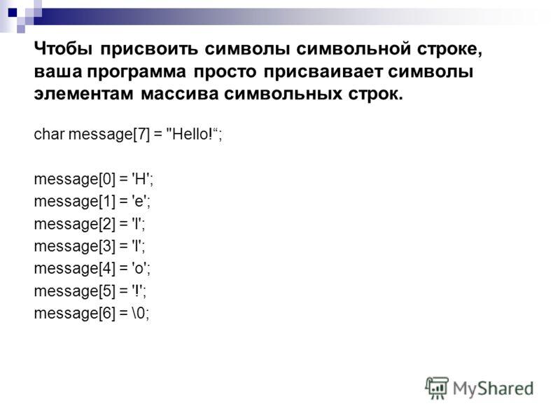 Чтобы присвоить символы символьной строке, ваша программа просто присваивает символы элементам массива символьных строк. char message[7] =