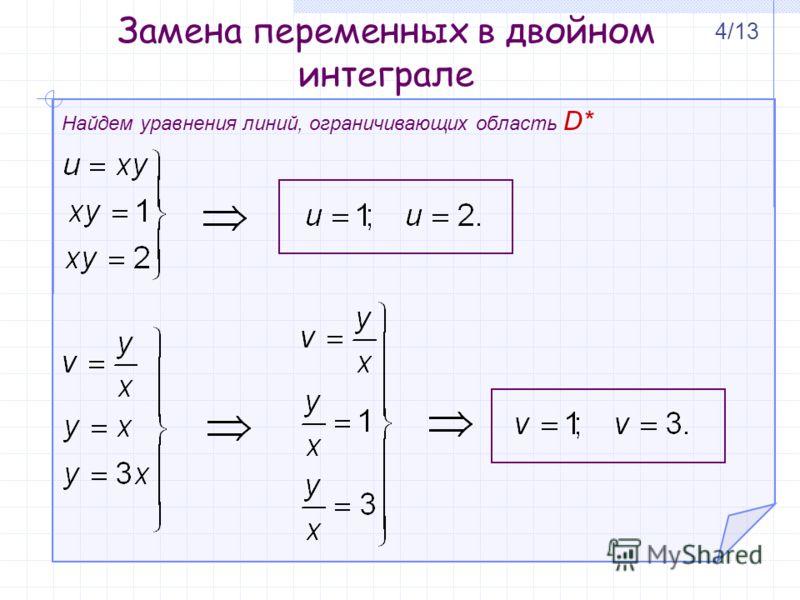 Замена переменных в двойном интеграле Вычислить двойной интеграл если область D ограничена линиями: xy = 1; xy = 2; y = x; y = 3x. x y 0 D y = 1/x y = 2/x y = x y = 3x Сделаем замену переменных: 3/13