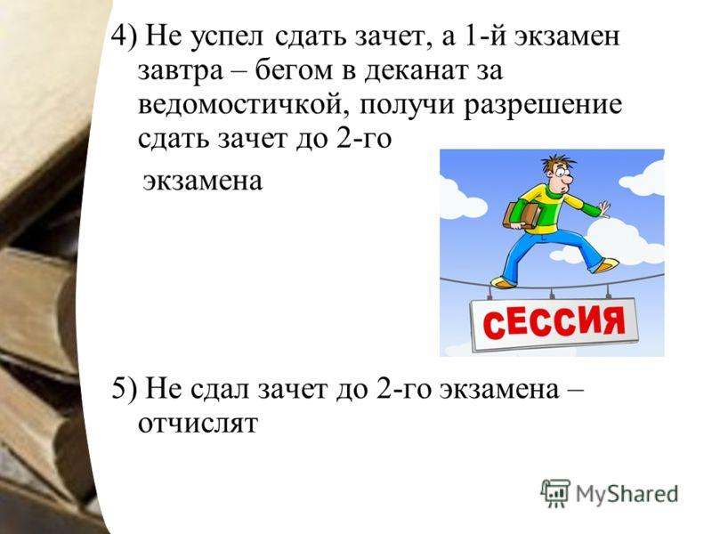 4) Не успел сдать зачет, а 1-й экзамен завтра – бегом в деканат за ведомостичкой, получи разрешение сдать зачет до 2-го экзамена 5) Не сдал зачет до 2-го экзамена – отчислят